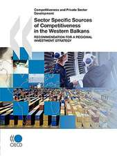Competitiveness and Private Sector Development Sector Specific Sources of Competitiveness in the Western Balkans:  Recommendation for a Regional Invest